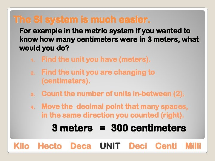 The SI system is much easier. For example in the metric system if you