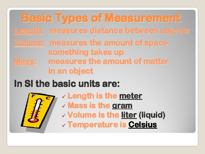 Basic Types of Measurement Length: measures distance between objects Volume: measures the amount of