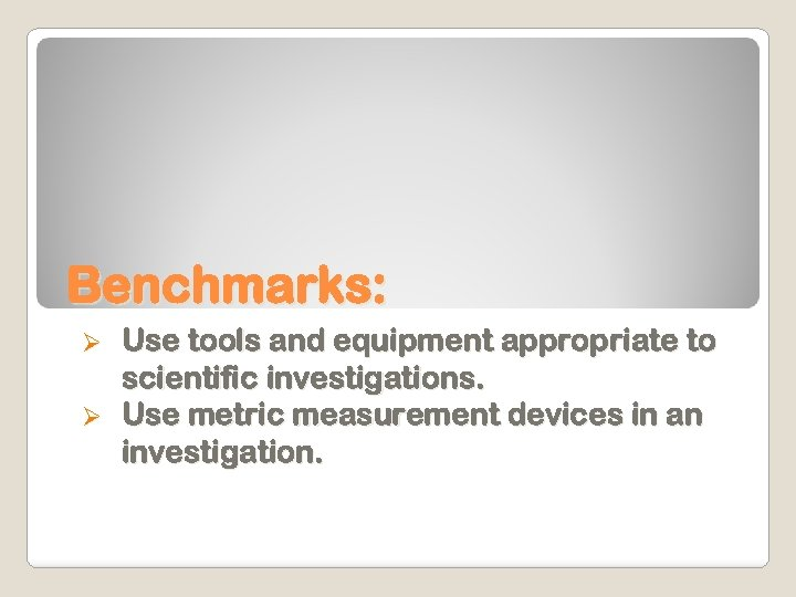 Benchmarks: Use tools and equipment appropriate to scientific investigations. Ø Use metric measurement devices