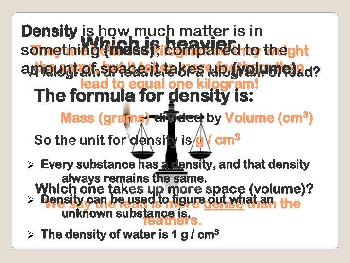 Density is how much matter is in Which is heavier. weight something (mass)kilogram so