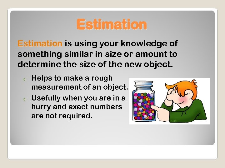 Estimation is using your knowledge of something similar in size or amount to determine