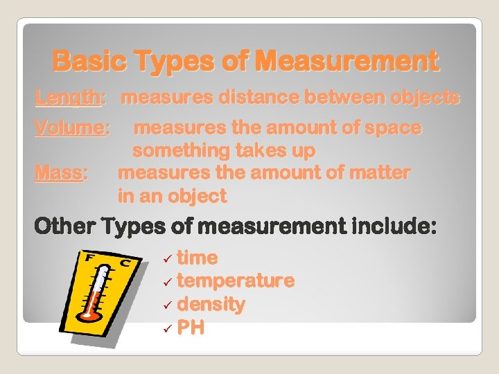 Basic Types of Measurement Length: measures distance between objects Volume: Mass: measures the amount