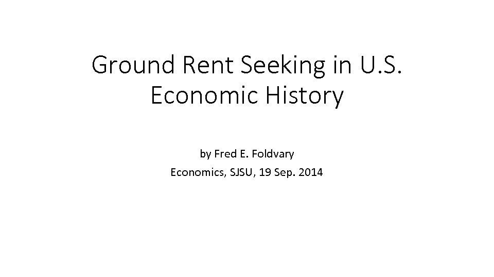 Ground Rent Seeking in U. S. Economic History by Fred E. Foldvary Economics, SJSU,