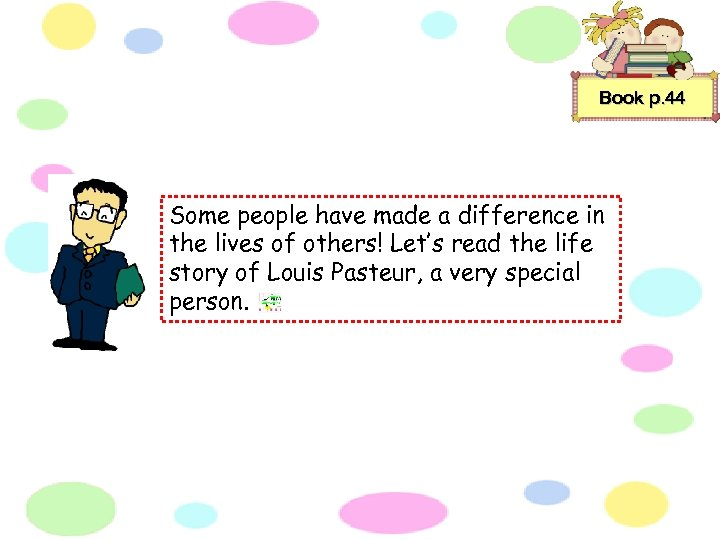 Book p. 44 Some people have made a difference in the lives of others!