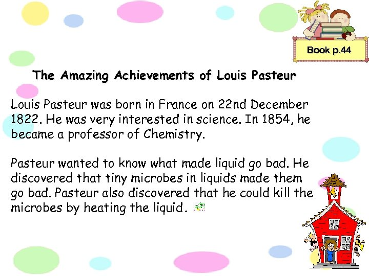Book p. 44 The Amazing Achievements of Louis Pasteur was born in France on
