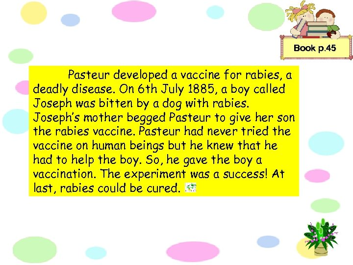 Book p. 45 Pasteur developed a vaccine for rabies, a deadly disease. On 6