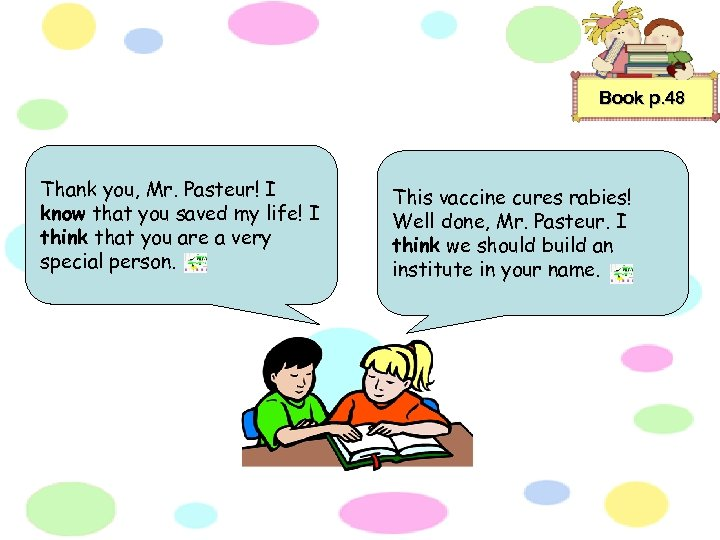 Book p. 48 Thank you, Mr. Pasteur! I know that you saved my life!