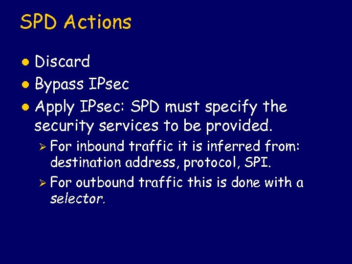 SPD Actions Discard l Bypass IPsec l Apply IPsec: SPD must specify the security
