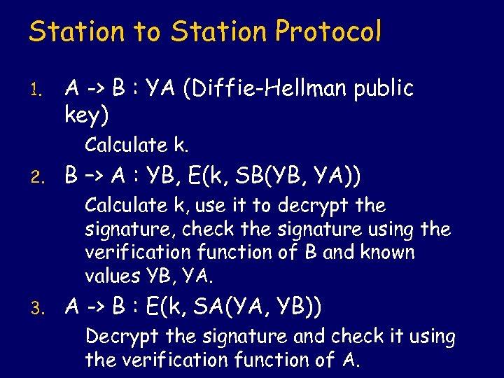 Station to Station Protocol 1. A -> B : YA (Diffie-Hellman public key) Calculate