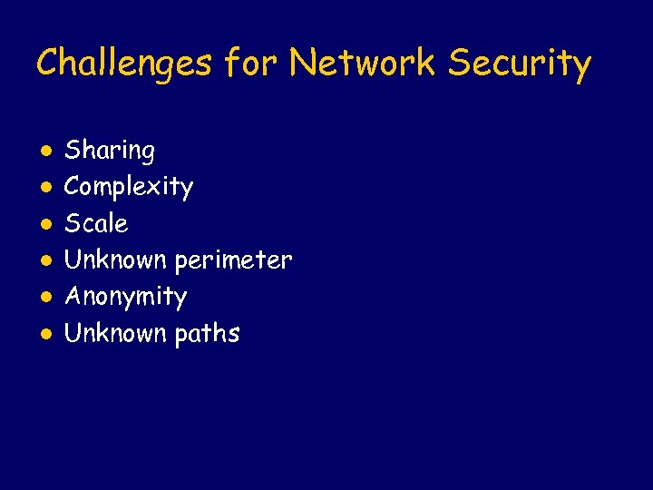 Challenges for Network Security l l l Sharing Complexity Scale Unknown perimeter Anonymity Unknown