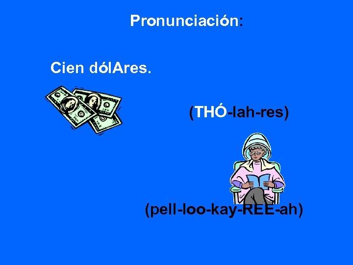 Pronunciación: Cien dól. Ares. (THÓ-lah-res) (pell-loo-kay-REE-ah)