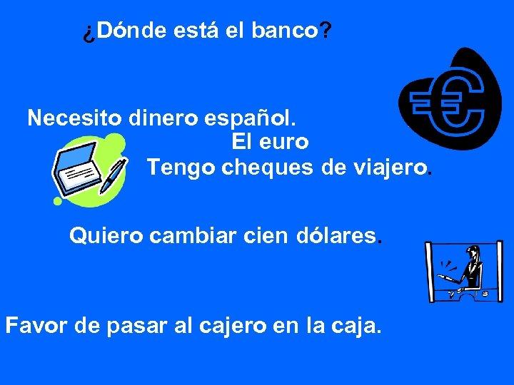 ¿Dónde está el banco? Necesito dinero español. El euro Tengo cheques de viajero. Quiero