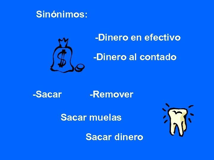 Sinónimos: -Dinero en efectivo -Dinero al contado -Sacar -Remover Sacar muelas Sacar dinero