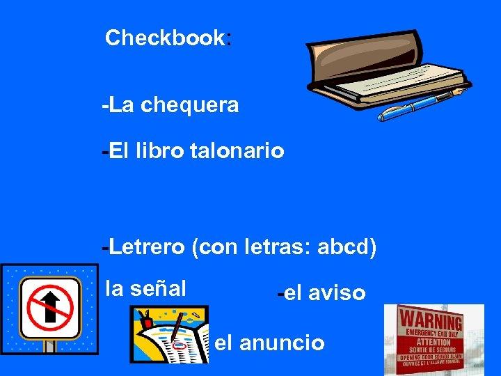 Checkbook: -La chequera -El libro talonario -Letrero (con letras: abcd) la señal - -el