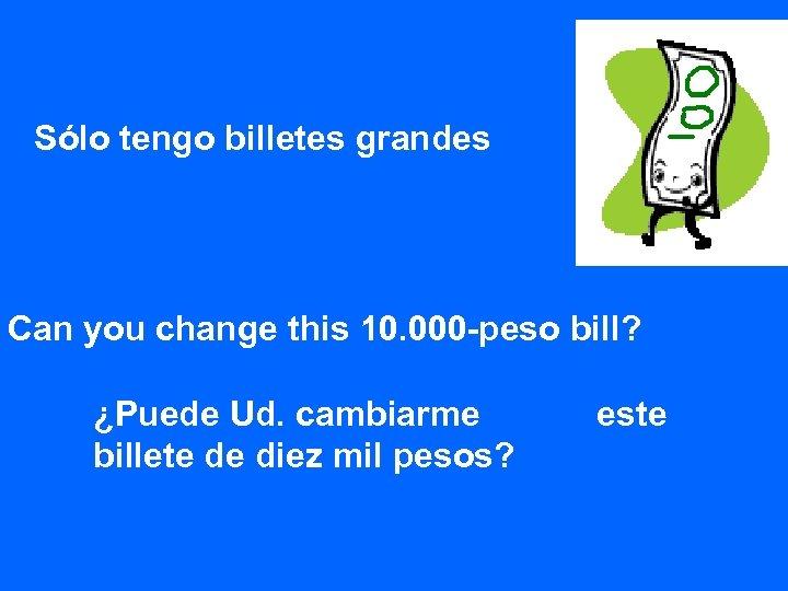 Sólo tengo billetes grandes Can you change this 10. 000 -peso bill? ¿Puede Ud.