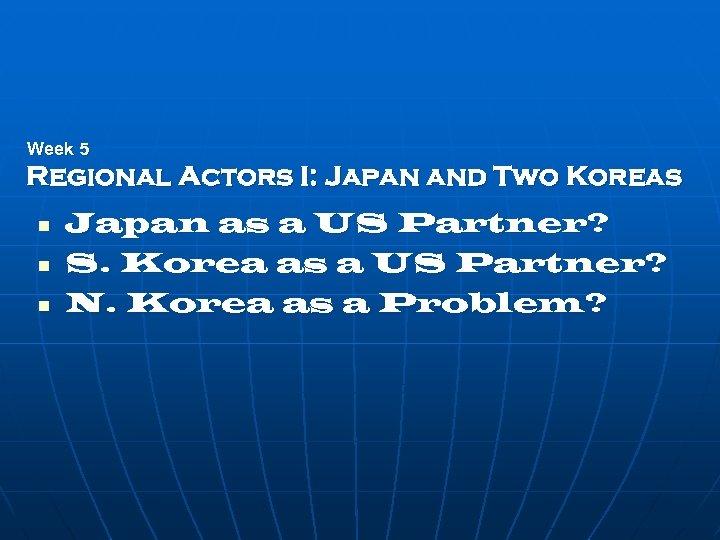 Week 5 Regional Actors I: Japan and Two Koreas n n n Japan as