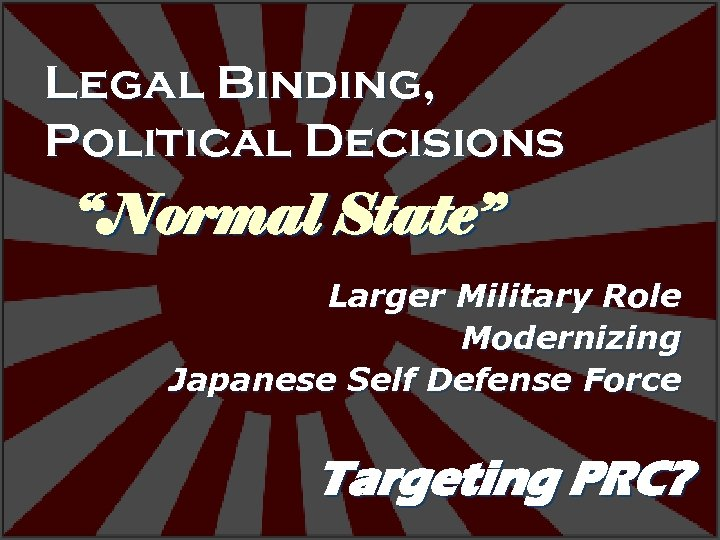 """Legal Binding, Political Decisions """"Normal State"""" Larger Military Role Modernizing Japanese Self Defense Force"""
