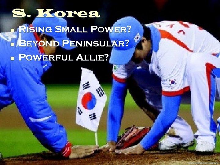 S. Korea n n n Rising Small Power? Beyond Peninsular? Powerful Allie? http: //udn.
