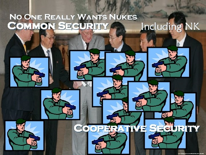 No One Really Wants Nukes Common Security Including NK Cooperative Security http: //www. zimbio.