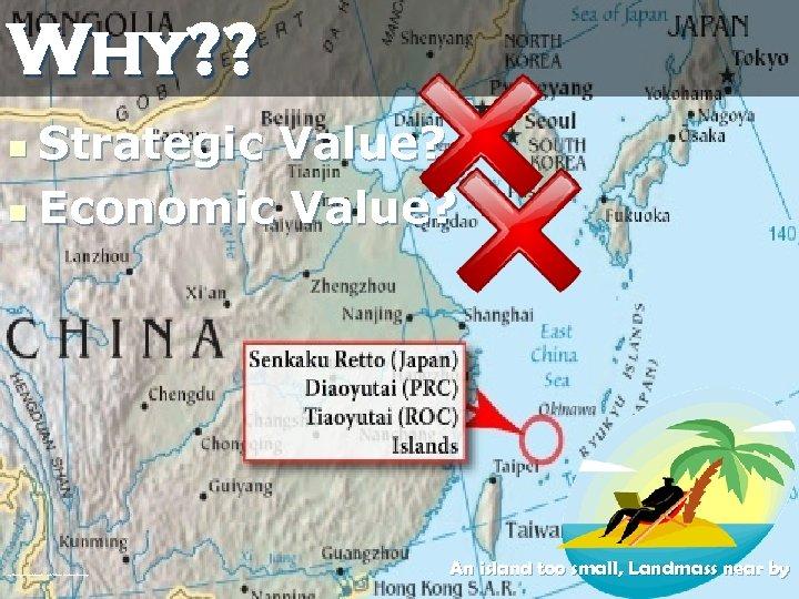 Why? ? Strategic Value? n Economic Value? n http: //static 2. filmannex. com/users/galleries//1081/Senkaku-Diaoyu-Tiaoyu-Islan. jpg
