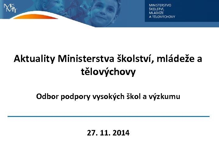 Aktuality Ministerstva školství, mládeže a tělovýchovy Odbor podpory vysokých škol a výzkumu 27. 11.