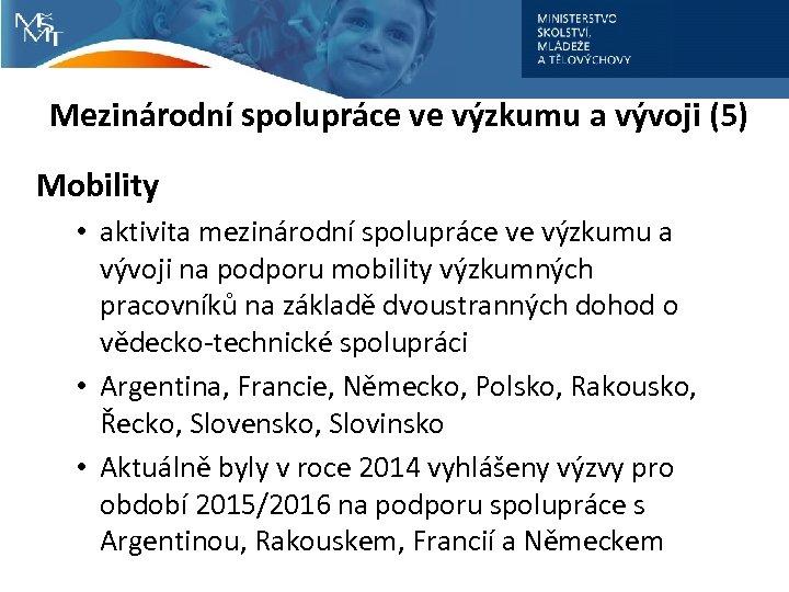 Mezinárodní spolupráce ve výzkumu a vývoji (5) Mobility • aktivita mezinárodní spolupráce ve výzkumu
