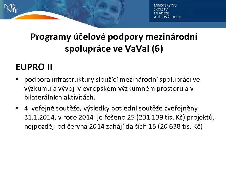 Programy účelové podpory mezinárodní spolupráce ve Va. I (6) EUPRO II • podpora infrastruktury
