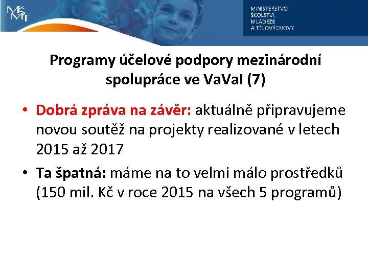 Programy účelové podpory mezinárodní spolupráce ve Va. I (7) • Dobrá zpráva na závěr: