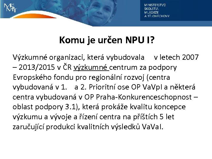 Komu je určen NPU I? Výzkumné organizaci, která vybudovala v letech 2007 – 2013/2015