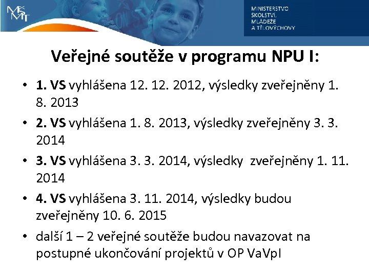 Veřejné soutěže v programu NPU I: • 1. VS vyhlášena 12. 2012, výsledky zveřejněny