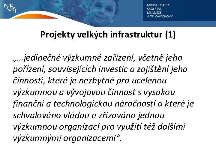 """Projekty velkých infrastruktur (1) """"…jedinečné výzkumné zařízení, včetně jeho pořízení, souvisejících investic a zajištění"""