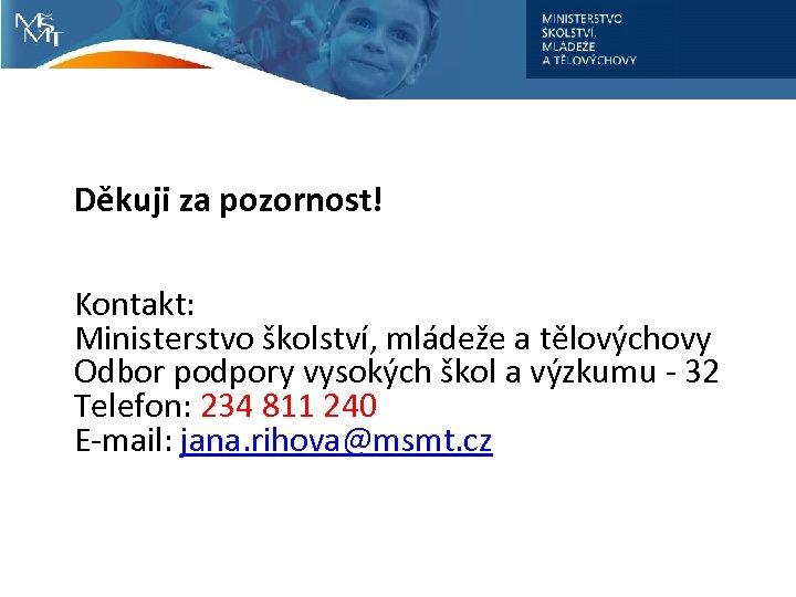 Děkuji za pozornost! Kontakt: Ministerstvo školství, mládeže a tělovýchovy Odbor podpory vysokých škol a