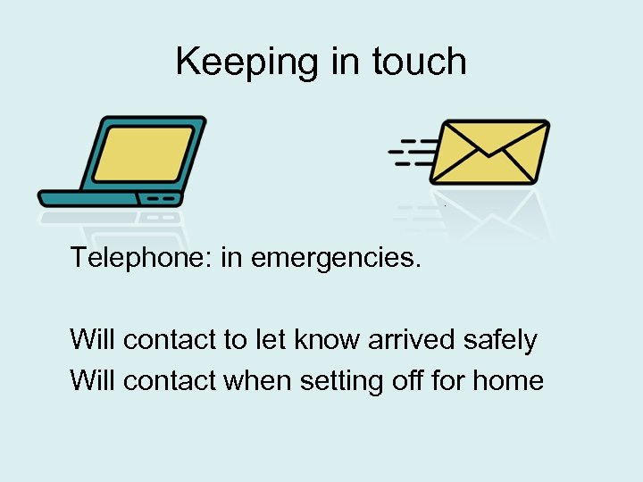 Keeping in touch Telephone: in emergencies. Will contact to let know arrived safely Will