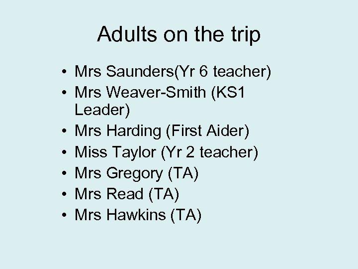 Adults on the trip • Mrs Saunders(Yr 6 teacher) • Mrs Weaver-Smith (KS 1
