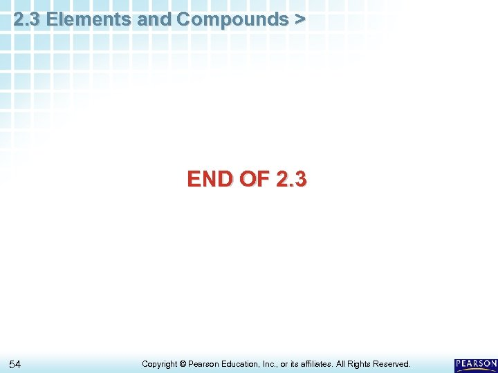2. 3 Elements and Compounds > END OF 2. 3 54 Copyright © Pearson