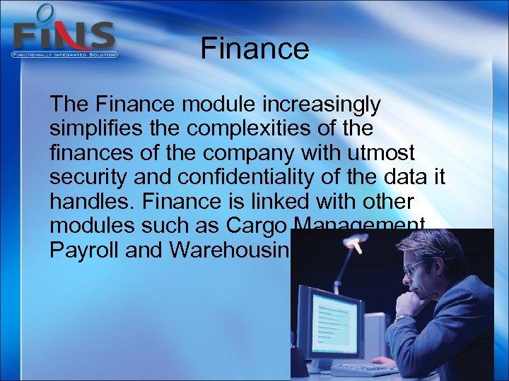 Finance The Finance module increasingly simplifies the complexities of the finances of the company