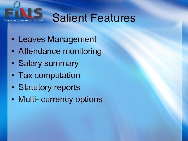 Salient Features • • • Leaves Management Attendance monitoring Salary summary Tax computation Statutory