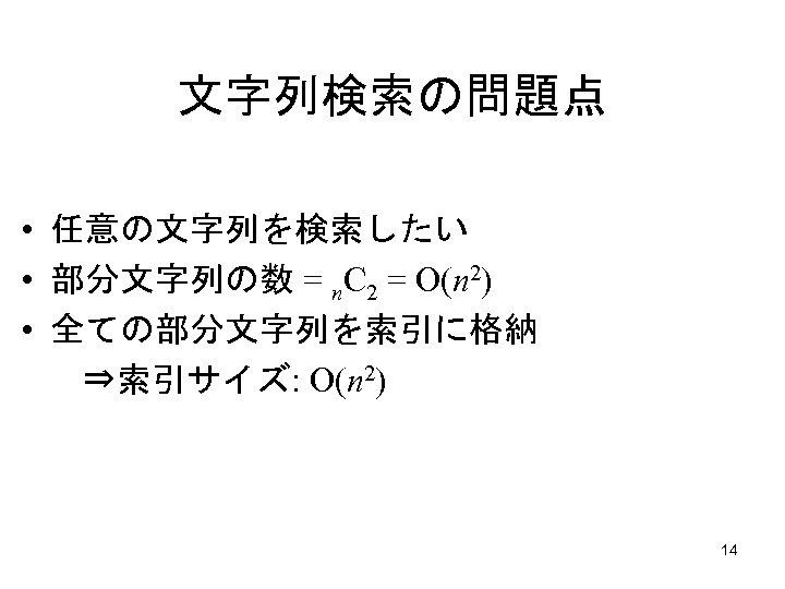 文字列検索の問題点 • 任意の文字列を検索したい • 部分文字列の数 = n. C 2 = O(n 2) • 全ての部分文字列を索引に格納