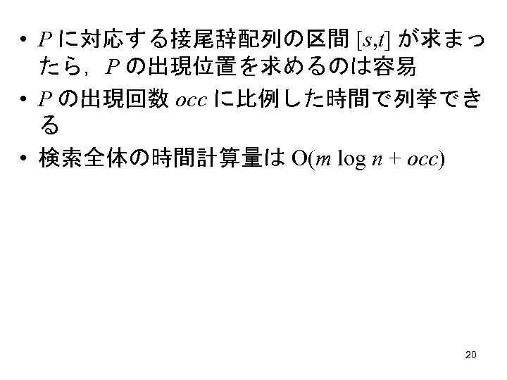 • P に対応する接尾辞配列の区間 [s, t] が求まっ たら,P の出現位置を求めるのは容易 • P の出現回数 occ に比例した時間で列挙でき