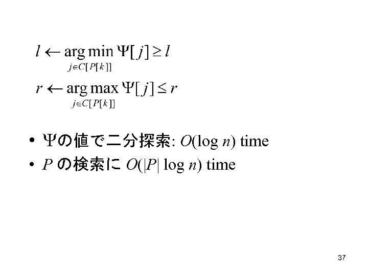 • の値で二分探索: O(log n) time • P の検索に O(|P| log n) time 37