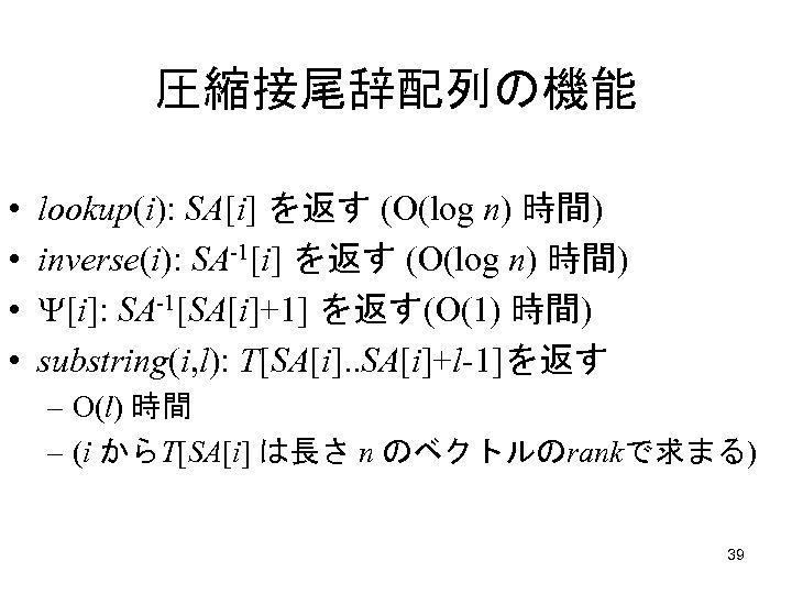 圧縮接尾辞配列の機能 • • lookup(i): SA[i] を返す (O(log n) 時間) inverse(i): SA-1[i] を返す (O(log n)