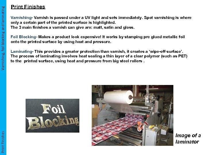 Varnishing, foil blocking and laminating Print Finishes Varnishing- Varnish is passed under a UV
