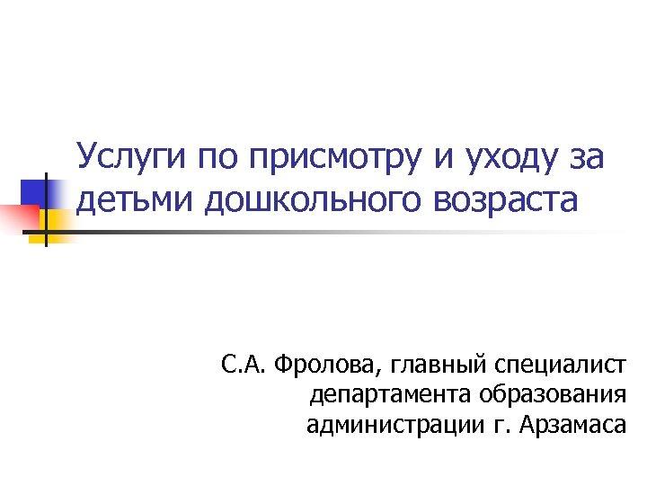 Услуги по присмотру и уходу за детьми дошкольного возраста С. А. Фролова, главный специалист