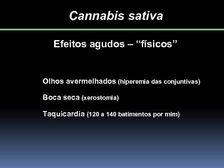 """Cannabis sativa Efeitos agudos – """"físicos"""" Olhos avermelhados (hiperemia das conjuntivas) Boca seca (xerostomia)"""