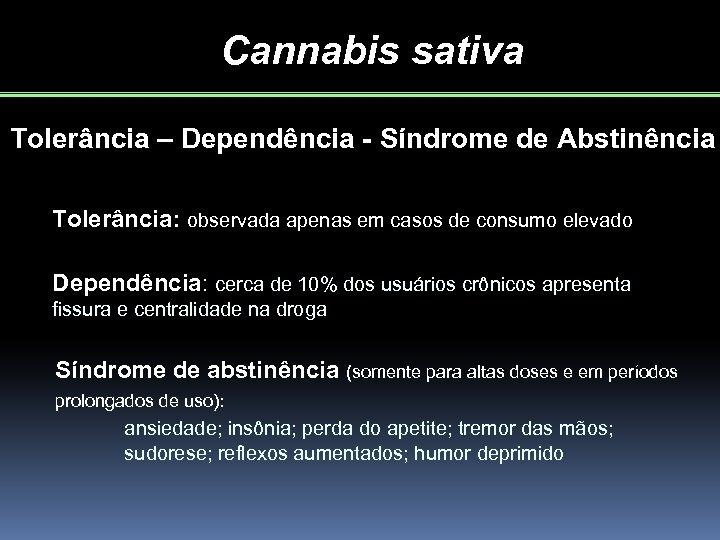 Cannabis sativa Tolerância – Dependência - Síndrome de Abstinência Tolerância: observada apenas em casos