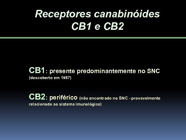 Receptores canabinóides CB 1 e CB 2 CB 1: presente predominantemente no SNC (descoberto