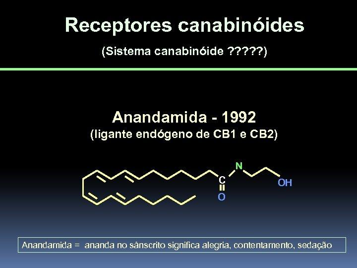 Receptores canabinóides (Sistema canabinóide ? ? ? ) Anandamida - 1992 (ligante endógeno de