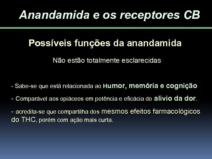 Anandamida e os receptores CB Possíveis funções da anandamida Não estão totalmente esclarecidas -