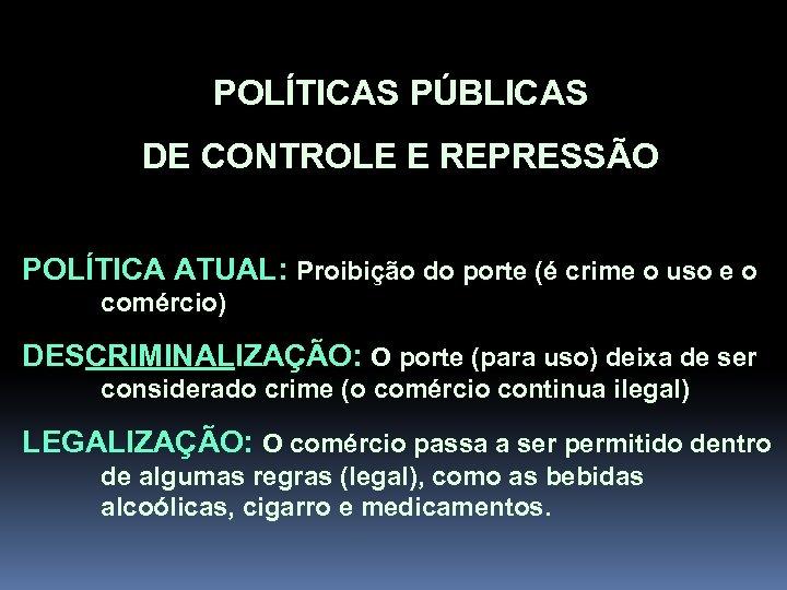 POLÍTICAS PÚBLICAS DE CONTROLE E REPRESSÃO POLÍTICA ATUAL: Proibição do porte (é crime o