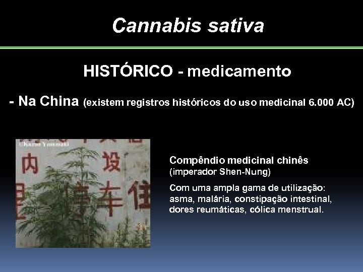 Cannabis sativa HISTÓRICO - medicamento - Na China (existem registros históricos do uso medicinal